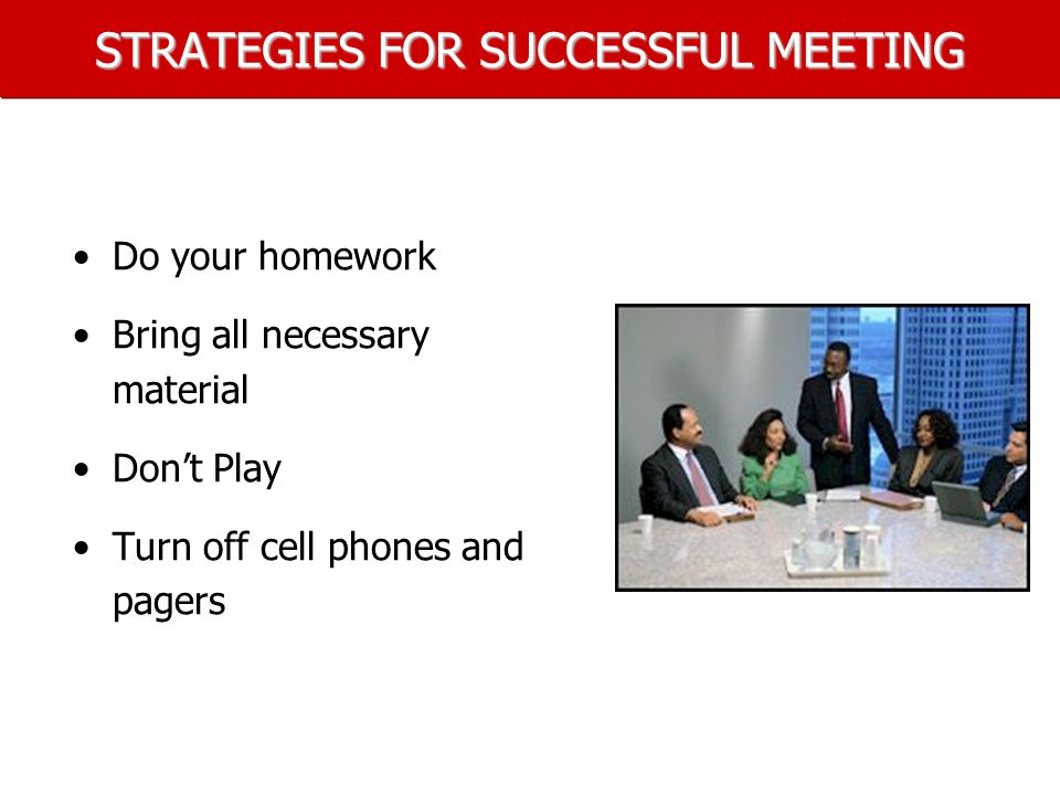 STRATEGIES FOR SUCCESSFUL MEETING Do your homework Bring all necessary material Don't Play Turn off cell phones and pagers