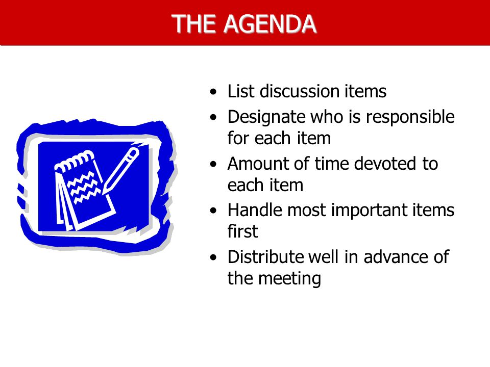 THE AGENDA List discussion items Designate who is responsible for each item Amount of time devoted to each item Handle most important items first Distribute well in advance of the meeting