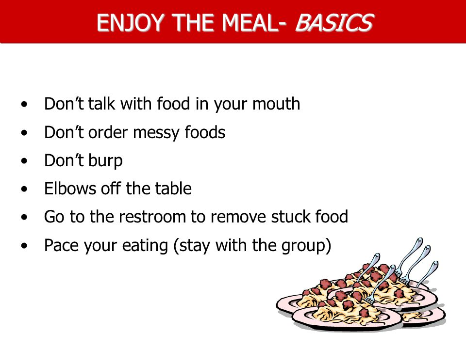 ENJOY THE MEAL- BASICS Don't talk with food in your mouth Don't order messy foods Don't burp Elbows off the table Go to the restroom to remove stuck food Pace your eating (stay with the group)