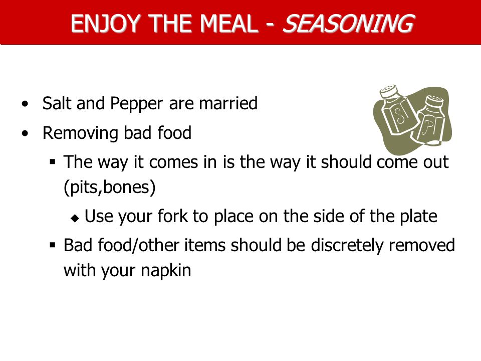 ENJOY THE MEAL - SEASONING Salt and Pepper are married Removing bad food   The way it comes in is the way it should come out (pits,bones)   Use your fork to place on the side of the plate   Bad food/other items should be discretely removed with your napkin