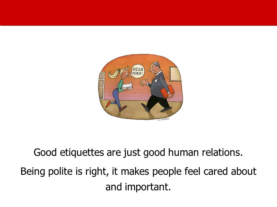 Good etiquettes are just good human relations.