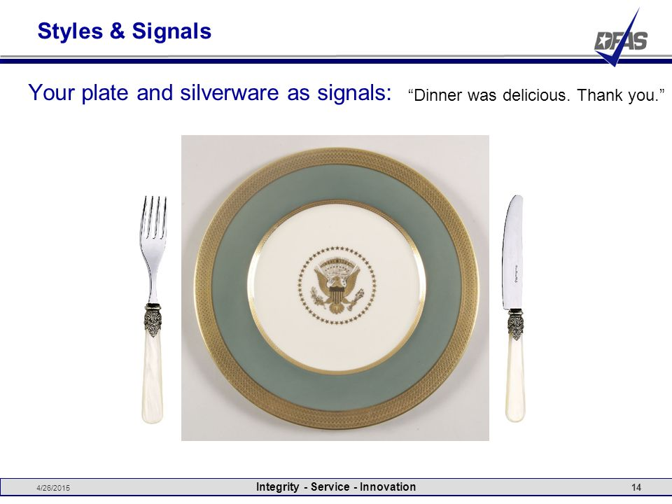 Styles & Signals Your plate and silverware as signals: 4/26/2015 Integrity - Service - Innovation 14 Enjoying casual conversation May I please have some more I'm stepping away for a moment. I'm done.