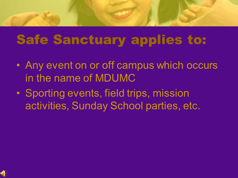 Safe Sanctuary applies to: Any event on or off campus which occurs in the name of MDUMC Sporting events, field trips, mission activities, Sunday School parties, etc.