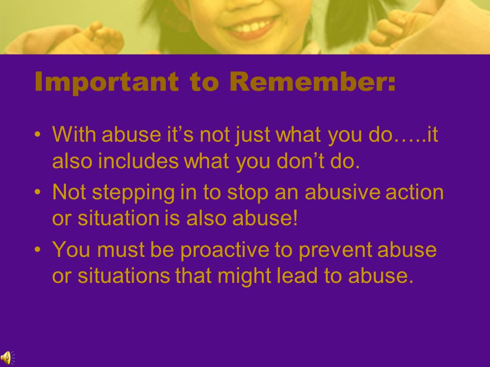 Important to Remember: With abuse it's not just what you do…..it also includes what you don't do.
