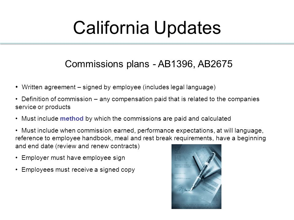 California Updates Commissions plans - AB1396, AB2675 Written agreement – signed by employee (includes legal language) Definition of commission – any compensation paid that is related to the companies service or products Must include method by which the commissions are paid and calculated Must include when commission earned, performance expectations, at will language, reference to employee handbook, meal and rest break requirements, have a beginning and end date (review and renew contracts) Employer must have employee sign Employees must receive a signed copy