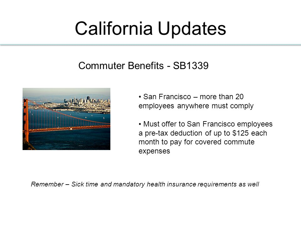 California Updates Commuter Benefits - SB1339 San Francisco – more than 20 employees anywhere must comply Must offer to San Francisco employees a pre-tax deduction of up to $125 each month to pay for covered commute expenses Remember – Sick time and mandatory health insurance requirements as well