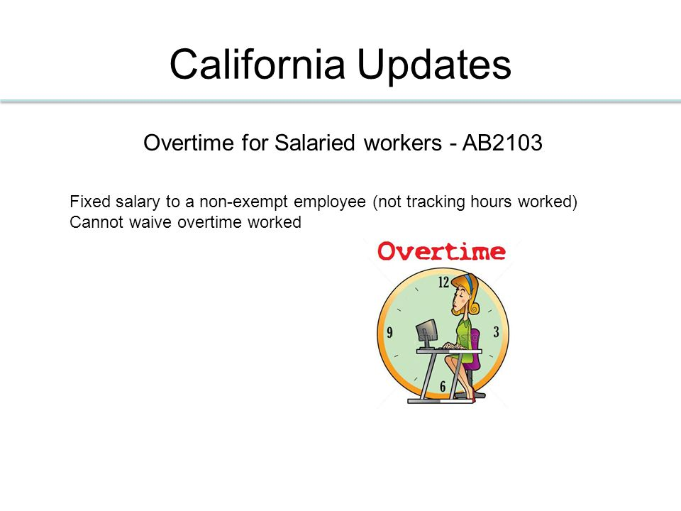 California Updates Overtime for Salaried workers - AB2103 Fixed salary to a non-exempt employee (not tracking hours worked) Cannot waive overtime worked