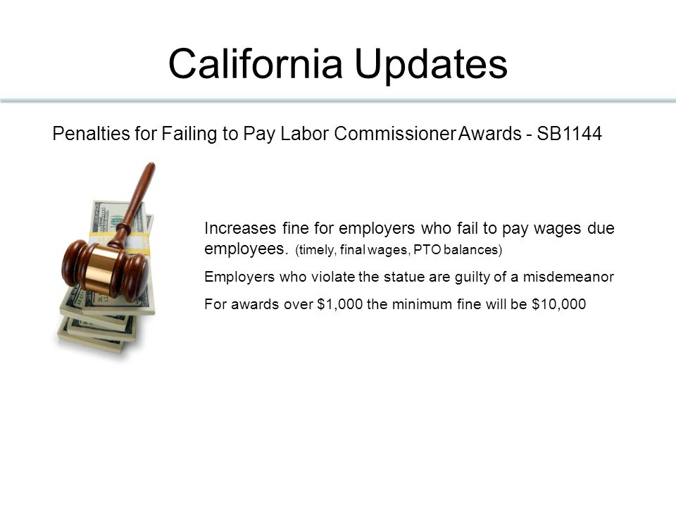 California Updates Penalties for Failing to Pay Labor Commissioner Awards - SB1144 Increases fine for employers who fail to pay wages due employees.