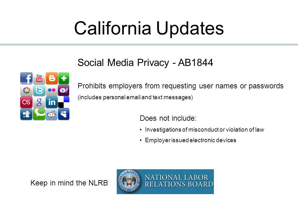 California Updates Social Media Privacy - AB1844 Prohibits employers from requesting user names or passwords (includes personal email and text messages) Keep in mind the NLRB Does not include: Investigations of misconduct or violation of law Employer issued electronic devices
