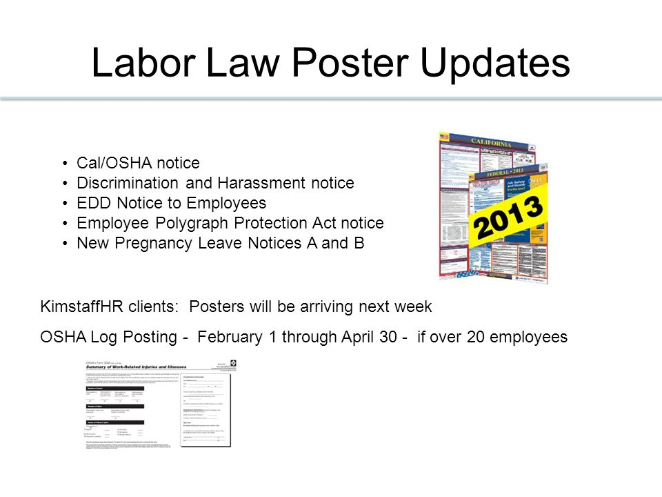 Labor Law Poster Updates KimstaffHR clients: Posters will be arriving next week OSHA Log Posting - February 1 through April 30 - if over 20 employees Cal/OSHA notice Discrimination and Harassment notice EDD Notice to Employees Employee Polygraph Protection Act notice New Pregnancy Leave Notices A and B