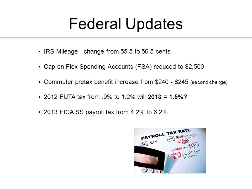 Federal Updates IRS Mileage - change from 55.5 to 56.5 cents Cap on Flex Spending Accounts (FSA) reduced to $2,500 Commuter pretax benefit increase from $240 - $245 (second change) 2012 FUTA tax from.9% to 1.2% will 2013 = 1.5%.