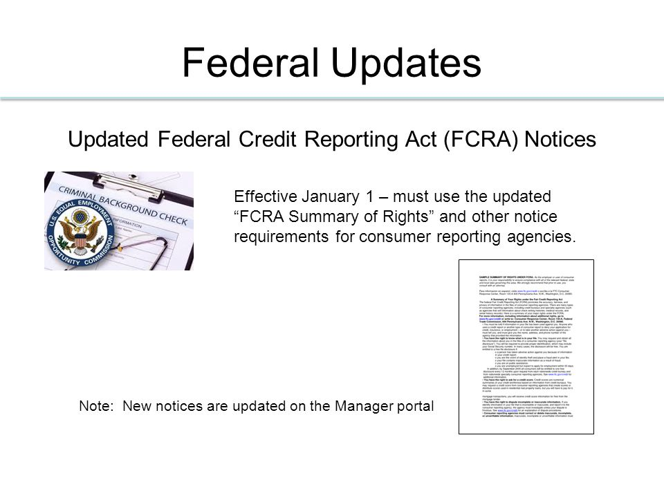 Federal Updates Updated Federal Credit Reporting Act (FCRA) Notices Effective January 1 – must use the updated FCRA Summary of Rights and other notice requirements for consumer reporting agencies.