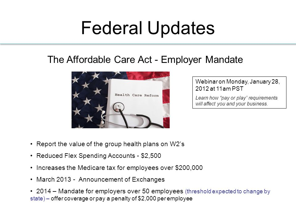 Federal Updates The Affordable Care Act - Employer Mandate Report the value of the group health plans on W2's Reduced Flex Spending Accounts - $2,500 Increases the Medicare tax for employees over $200,000 March 2013 - Announcement of Exchanges 2014 – Mandate for employers over 50 employees (threshold expected to change by state) – offer coverage or pay a penalty of $2,000 per employee Webinar on Monday, January 28, 2012 at 11am PST Learn how pay or play requirements will affect you and your business.