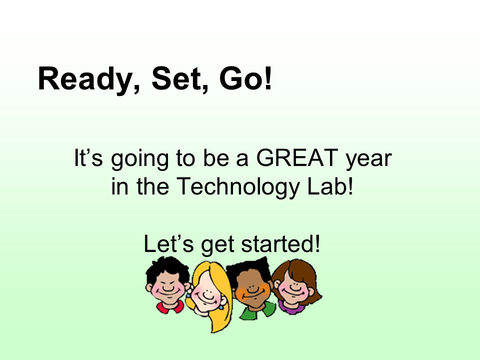 Ready, Set, Go! It's going to be a GREAT year in the Technology Lab! Let's get started!