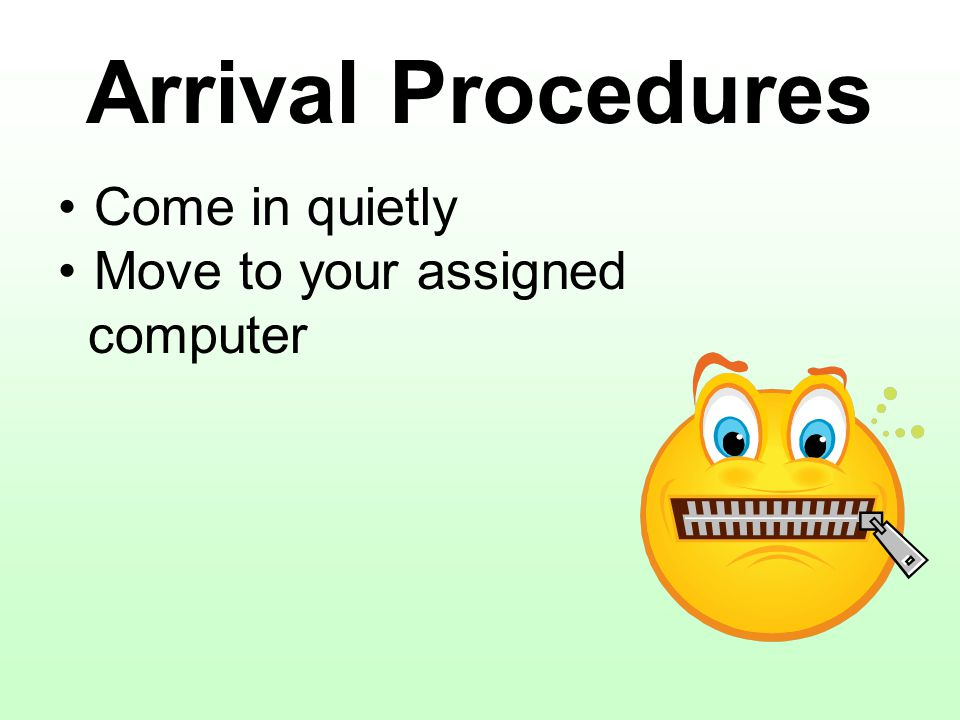 Arrival Procedures Come in quietly Move to your assigned computer