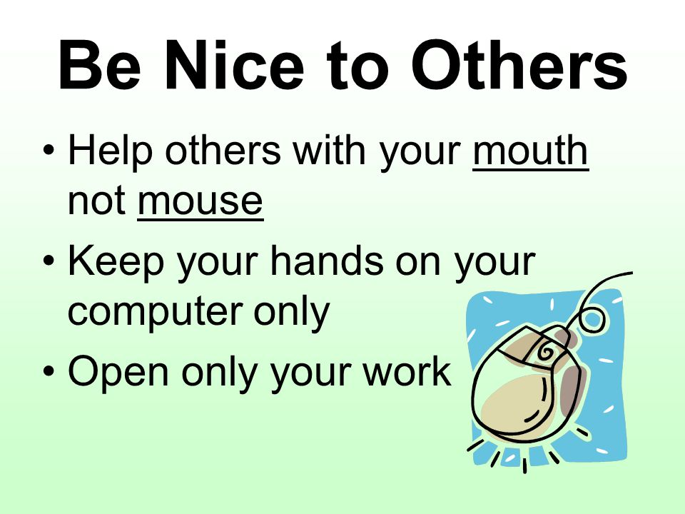 Be Nice to Others Help others with your mouth not mouse Keep your hands on your computer only Open only your work