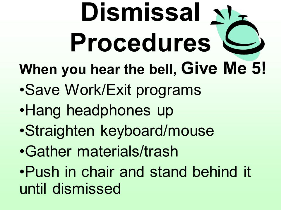 Dismissal Procedures When you hear the bell, Give Me 5! Save Work/Exit programs Hang headphones up Straighten keyboard/mouse Gather materials/trash Pu