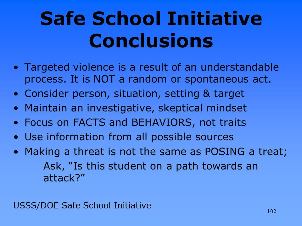 Safe School Initiative Conclusions Targeted violence is a result of an understandable process. It is NOT a random or spontaneous act. Consider person,