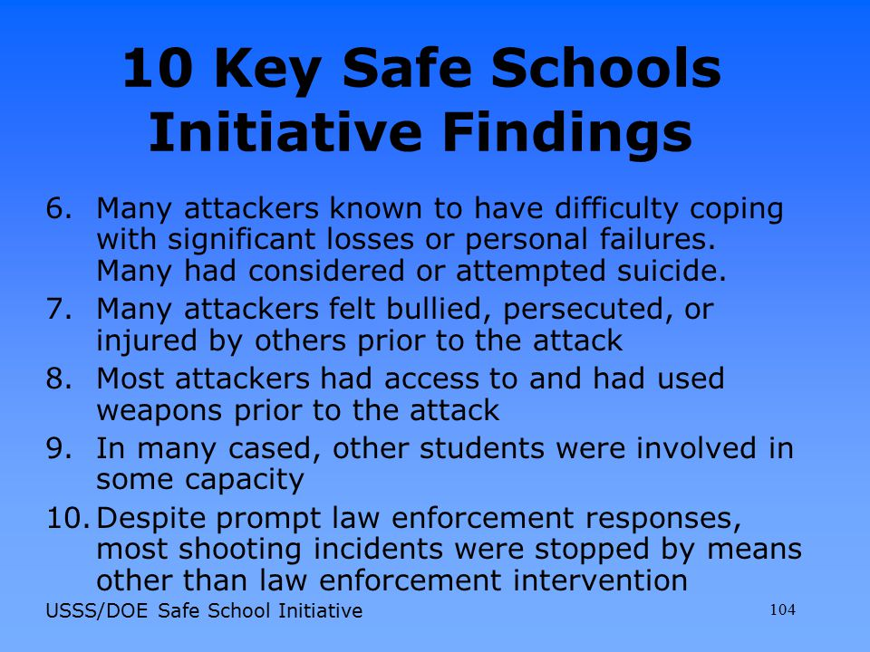 10 Key Safe Schools Initiative Findings 6.Many attackers known to have difficulty coping with significant losses or personal failures. Many had consid