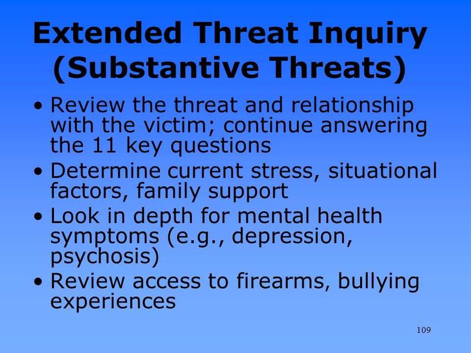 Extended Threat Inquiry (Substantive Threats) Review the threat and relationship with the victim; continue answering the 11 key questions Determine cu