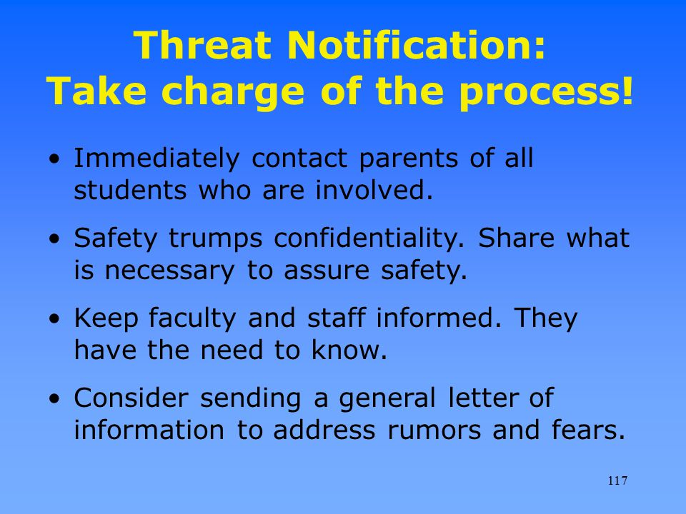 Threat Notification: Take charge of the process! Immediately contact parents of all students who are involved. Safety trumps confidentiality. Share wh