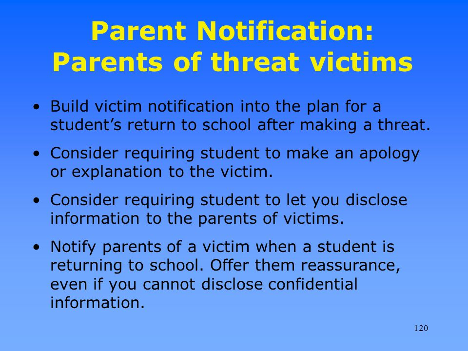 Parent Notification: Parents of threat victims Build victim notification into the plan for a student's return to school after making a threat. Conside