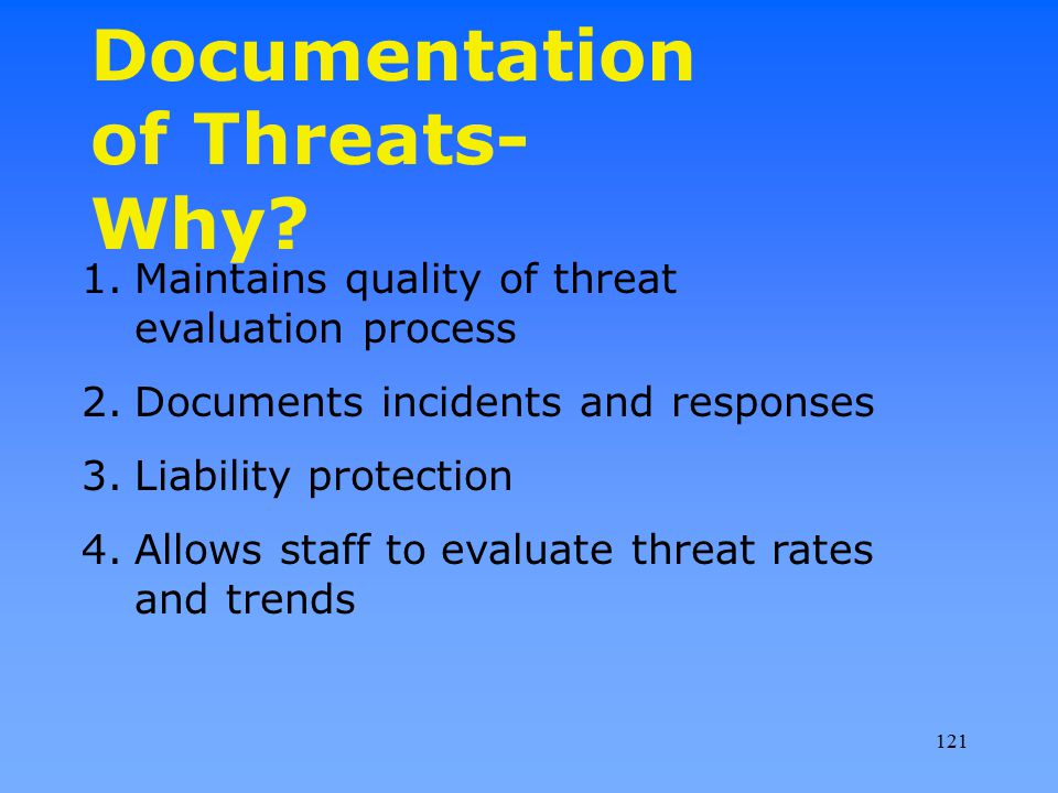Documentation of Threats- Why? 1.Maintains quality of threat evaluation process 2.Documents incidents and responses 3.Liability protection 4.Allows st
