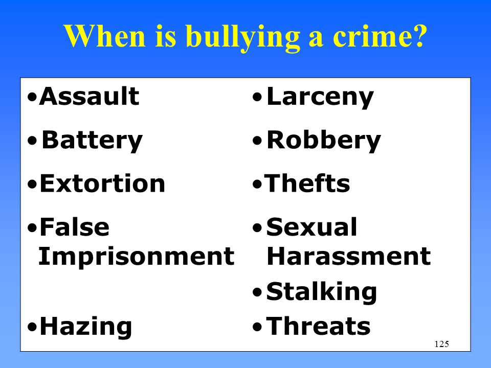 When is bullying a crime? AssaultLarceny BatteryRobbery ExtortionThefts False Imprisonment Sexual Harassment Stalking HazingThreats 125