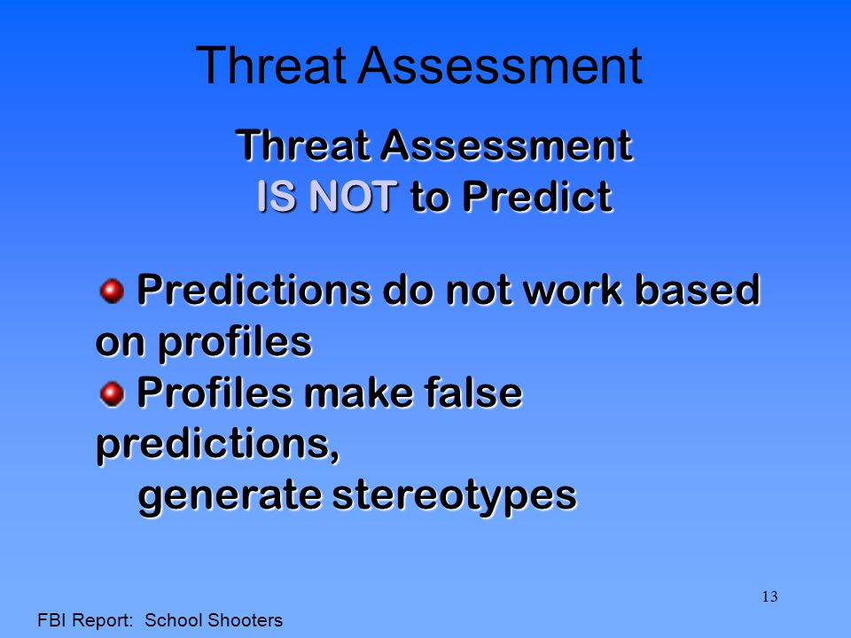 Threat Assessment IS NOT to Predict Predictions do not work based on profiles Profiles make false predictions, Profiles make false predictions, genera