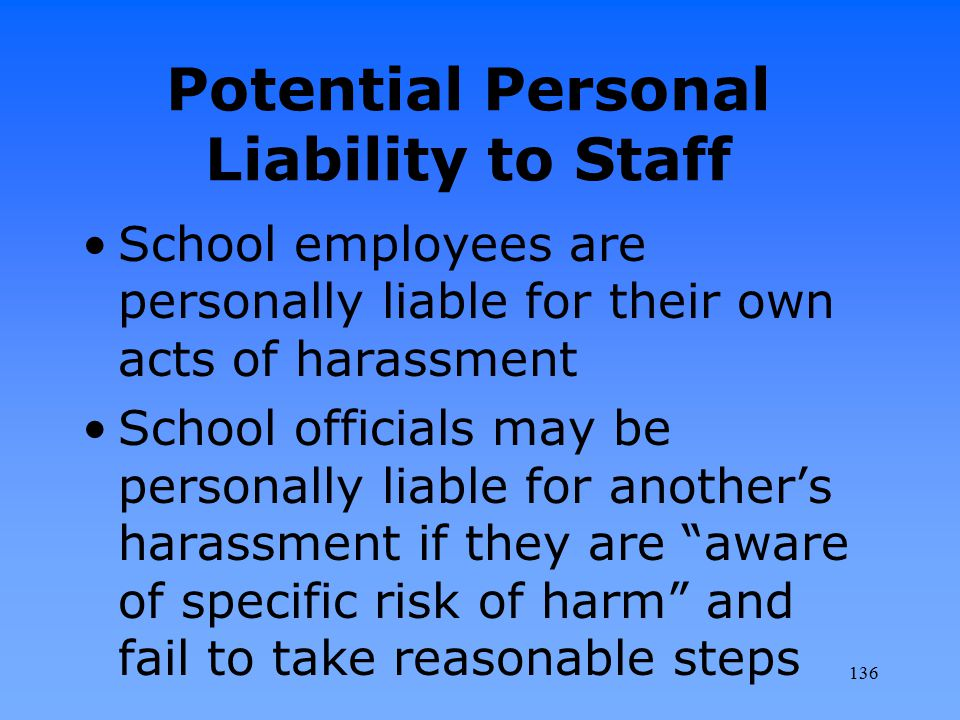 Potential Personal Liability to Staff School employees are personally liable for their own acts of harassment School officials may be personally liabl