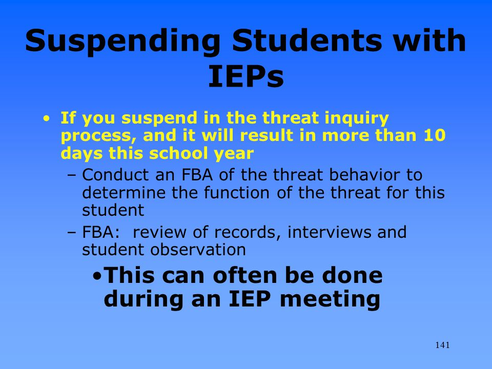 Suspending Students with IEPs If you suspend in the threat inquiry process, and it will result in more than 10 days this school year –Conduct an FBA o