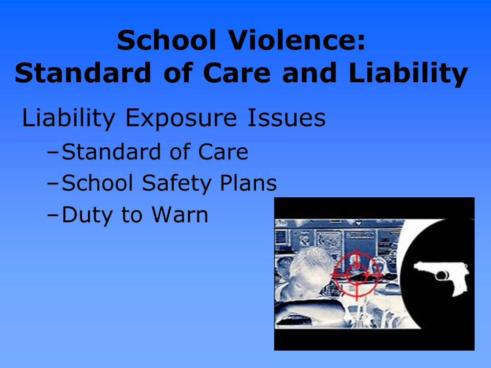 School Violence: Standard of Care and Liability Liability Exposure Issues –Standard of Care –School Safety Plans –Duty to Warn 145