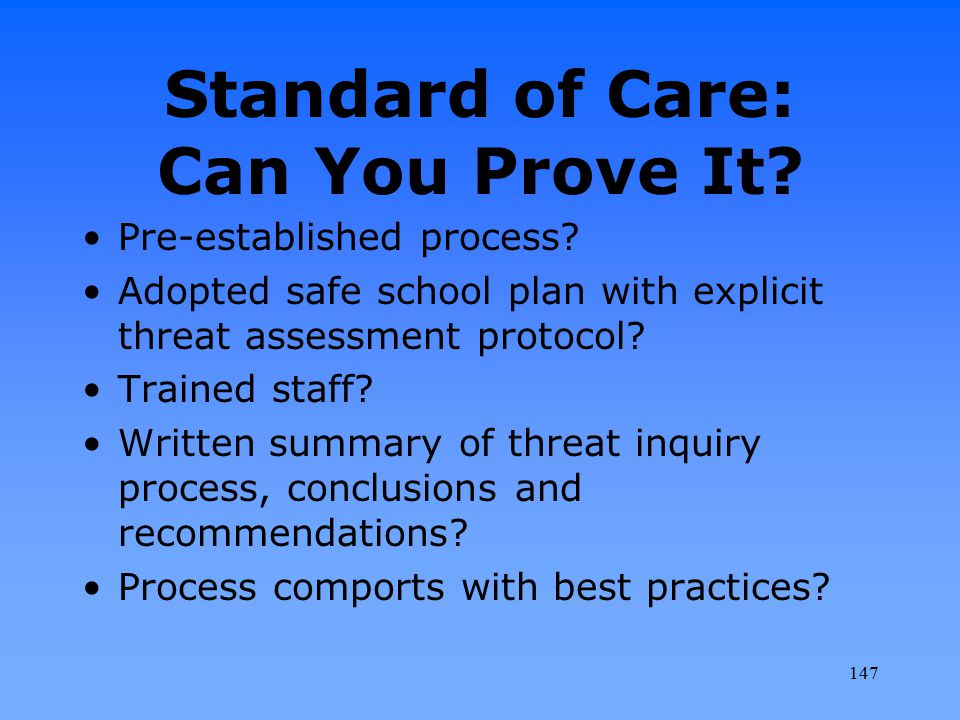 Standard of Care: Can You Prove It? Pre-established process? Adopted safe school plan with explicit threat assessment protocol? Trained staff? Written