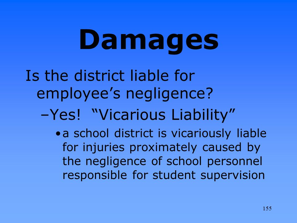 """Damages Is the district liable for employee's negligence? –Yes! """"Vicarious Liability"""" a school district is vicariously liable for injuries proximately"""