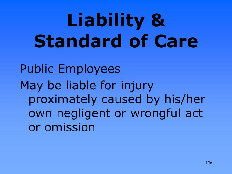 Liability & Standard of Care Public Employees May be liable for injury proximately caused by his/her own negligent or wrongful act or omission 156