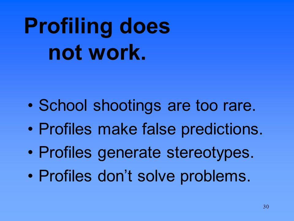 Profiling does not work. School shootings are too rare. Profiles make false predictions. Profiles generate stereotypes. Profiles don't solve problems.