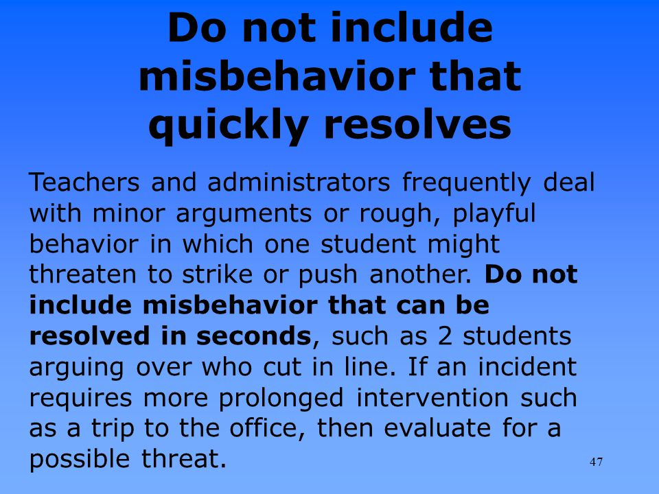 Do not include misbehavior that quickly resolves Teachers and administrators frequently deal with minor arguments or rough, playful behavior in which