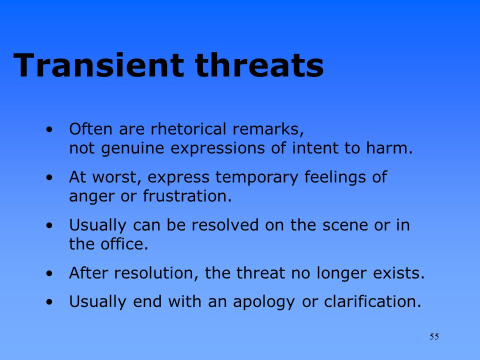 Transient threats Often are rhetorical remarks, not genuine expressions of intent to harm. At worst, express temporary feelings of anger or frustratio