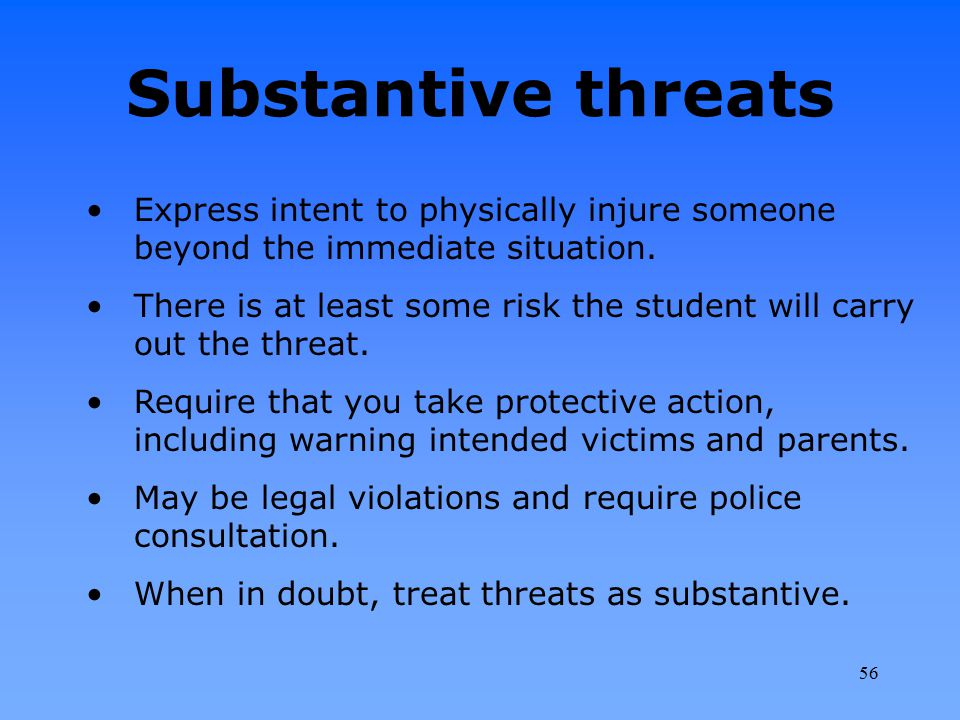 Substantive threats Express intent to physically injure someone beyond the immediate situation. There is at least some risk the student will carry out