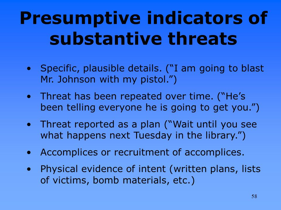 """Presumptive indicators of substantive threats Specific, plausible details. (""""I am going to blast Mr. Johnson with my pistol."""") Threat has been repeate"""