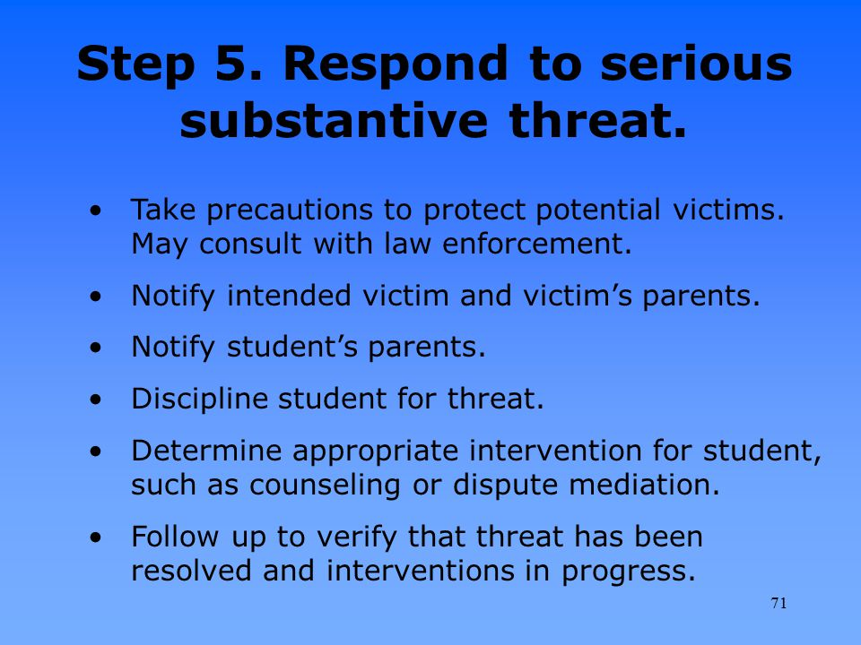 Step 5. Respond to serious substantive threat. Take precautions to protect potential victims. May consult with law enforcement. Notify intended victim