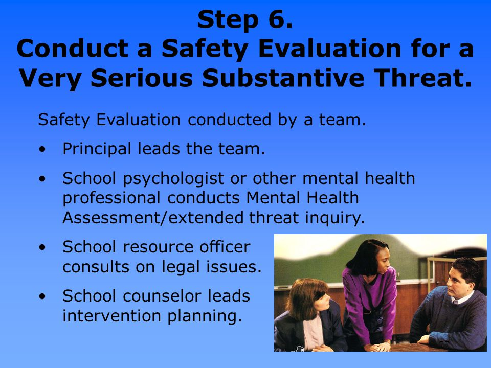 Step 6. Conduct a Safety Evaluation for a Very Serious Substantive Threat. Safety Evaluation conducted by a team. Principal leads the team. School psy