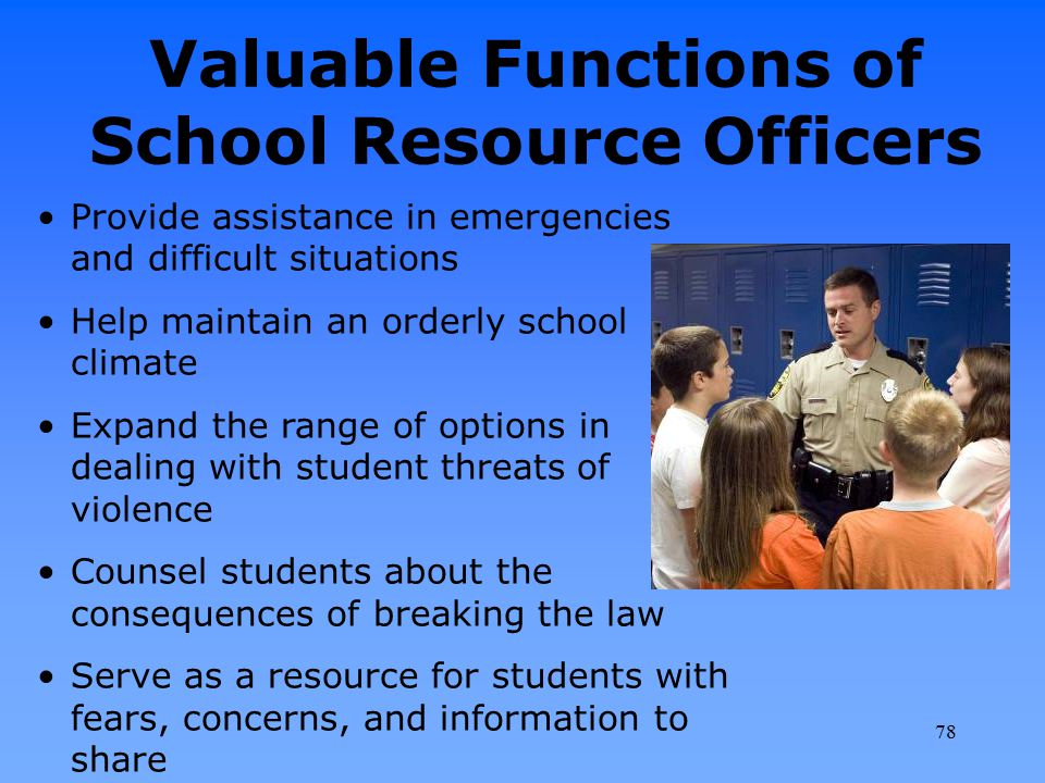 Valuable Functions of School Resource Officers Provide assistance in emergencies and difficult situations Help maintain an orderly school climate Expa