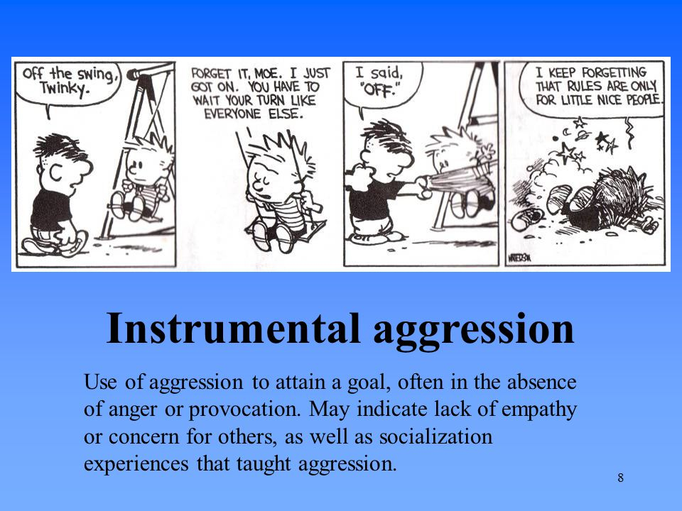 Instrumental aggression Use of aggression to attain a goal, often in the absence of anger or provocation. May indicate lack of empathy or concern for