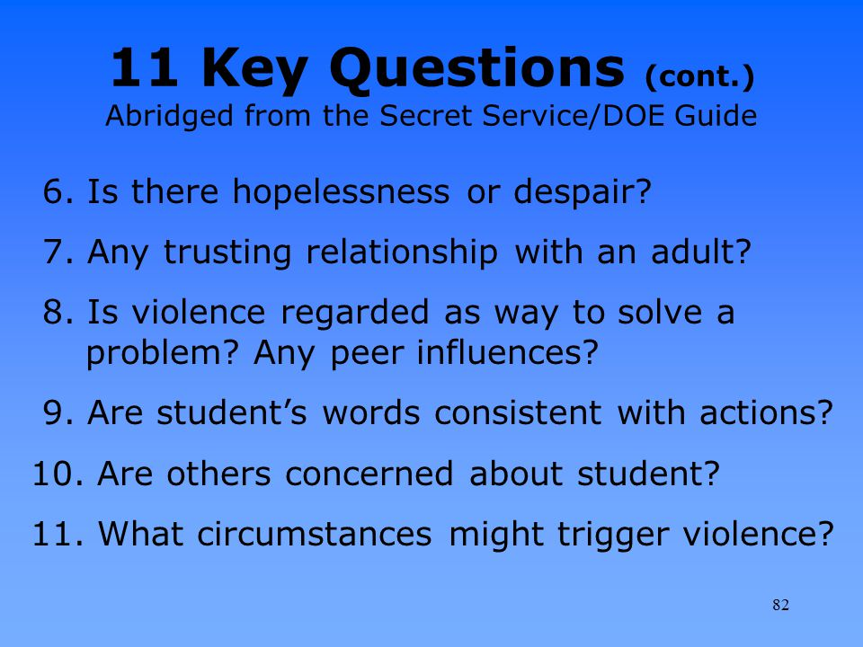 11 Key Questions (cont.) Abridged from the Secret Service/DOE Guide 6. Is there hopelessness or despair? 7. Any trusting relationship with an adult? 8