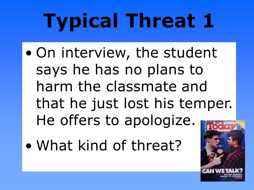 Typical Threat 1 On interview, the student says he has no plans to harm the classmate and that he just lost his temper. He offers to apologize. What k