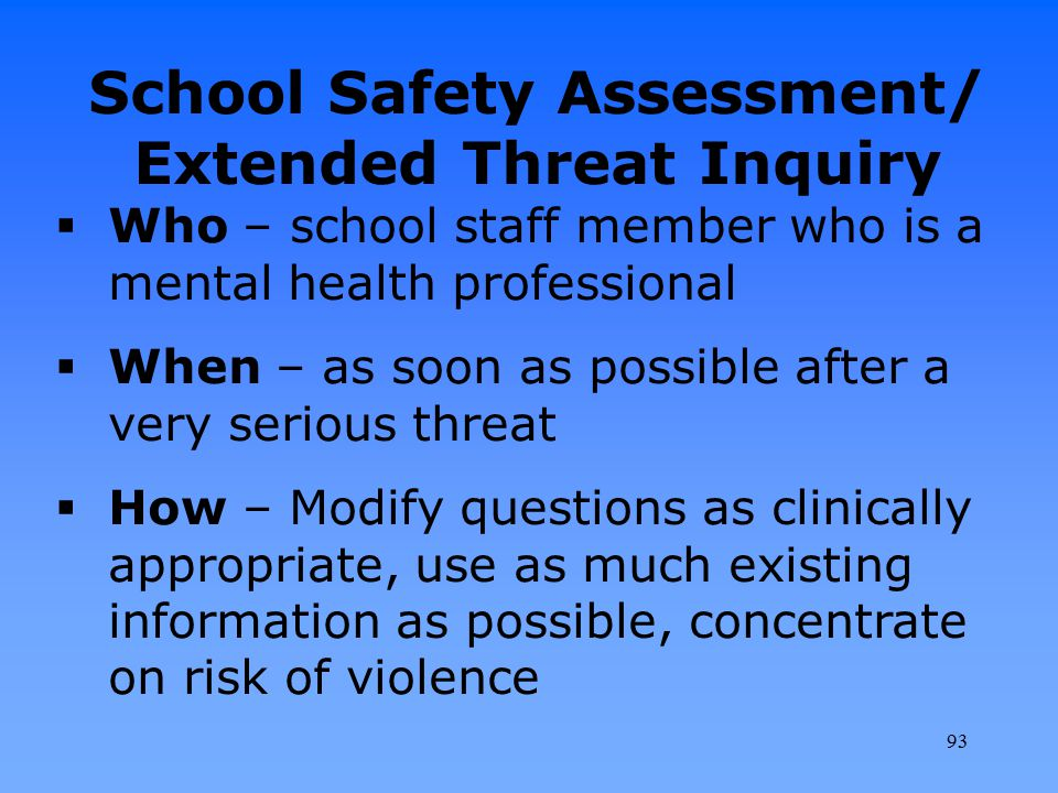 School Safety Assessment/ Extended Threat Inquiry  Who – school staff member who is a mental health professional  When – as soon as possible after a