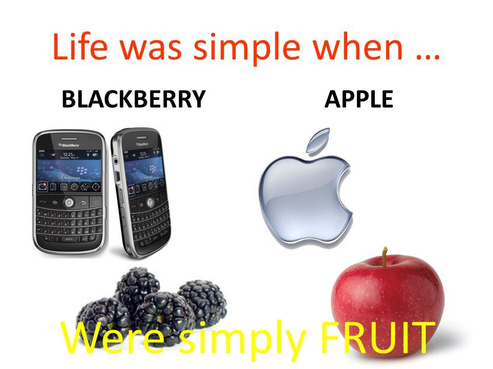 Life was simple when … BLACKBERRYAPPLE Were simply FRUIT