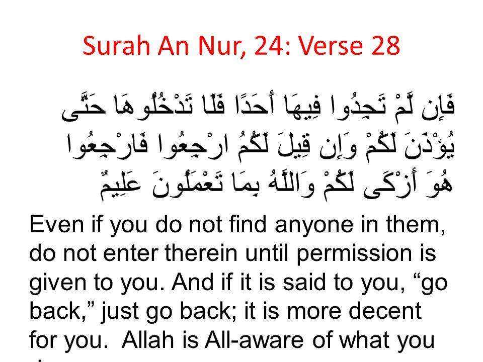 Surah An Nur, 24: Verse 28 فَإِن لَّمْ تَجِدُوا فِيهَا أَحَدًا فَلَا تَدْخُلُوهَا حَتَّى يُؤْذَنَ لَكُمْ وَإِن قِيلَ لَكُمُ ارْجِعُوا فَارْجِعُوا هُوَ
