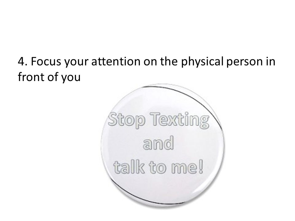 4. Focus your attention on the physical person in front of you